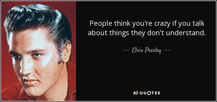 quote-people-think-you-re-crazy-if-you-talk-about-things-they-don-t-understand-elvis-presley-86-88-76